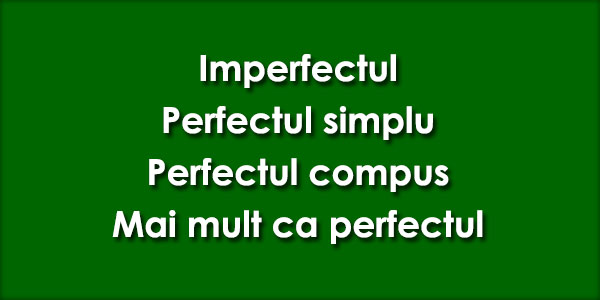 Imperfectul, Perfectul simplu, Perfectul compus, Mai mult ca perfectul