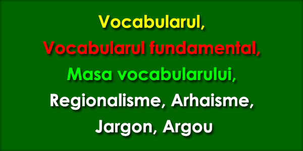 Vocabularul Vocabularul fundamental, Masa vocabularului, Regionalisme, Arhaisme, Jargon, Argou