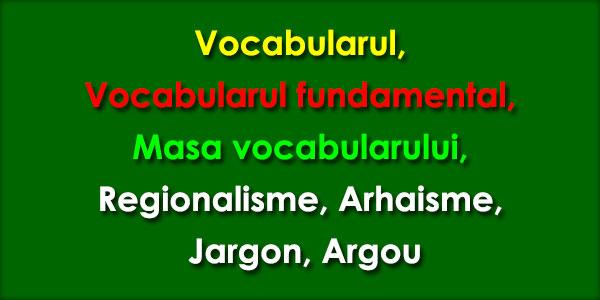 Vocabularul Vocabularul fundamental, Masa vocabularului, Regionalisme, Arhaisme, Jargon, Argou