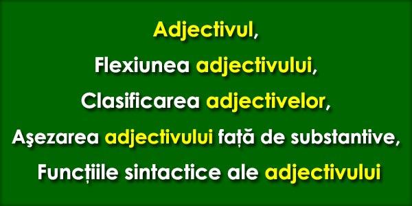 Adjectivul, Flexiunea adjectivului, Clasificarea adjectivelor, Aşezarea faţă de substantive, Funcţiile sintactice ale adjectivului