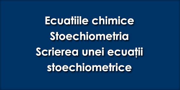 Ecuaţiile chimice, Ecuația stoechiometrică, Stoechiometria, Scrierea unei ecuaţii stoechiometrice