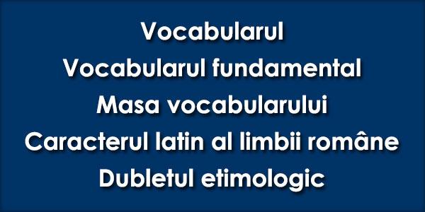 Vocabularul, Vocabularul fundamental, Masa vocabularului, Caracterul latin al limbii române, Dubletul etimologic